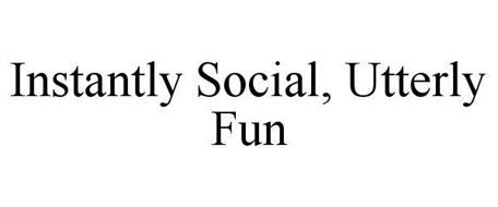 INSTANTLY SOCIAL, UTTERLY FUN