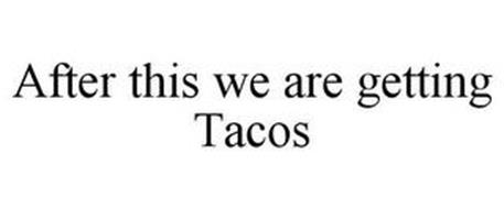AFTER THIS WE ARE GETTING TACOS