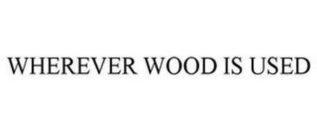 WHEREVER WOOD IS USED