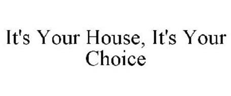 IT'S YOUR HOUSE, IT'S YOUR CHOICE