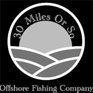 30 MILES OR SO OFFSHORE FISHING COMPANY