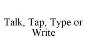 TALK, TAP, TYPE OR WRITE