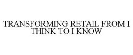 TRANSFORMING RETAIL FROM I THINK TO I KNOW