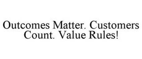OUTCOMES MATTER. CUSTOMERS COUNT. VALUE RULES!