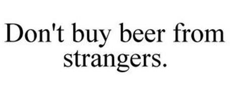 DON'T BUY BEER FROM STRANGERS.