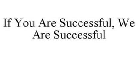 IF YOU ARE SUCCESSFUL, WE ARE SUCCESSFUL