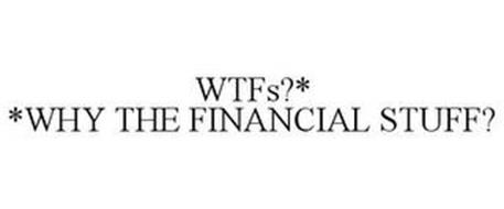 WTFS?* *WHY THE FINANCIAL STUFF?