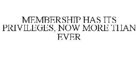 MEMBERSHIP HAS ITS PRIVILEGES, NOW MORE THAN EVER