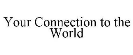 YOUR CONNECTION TO THE WORLD