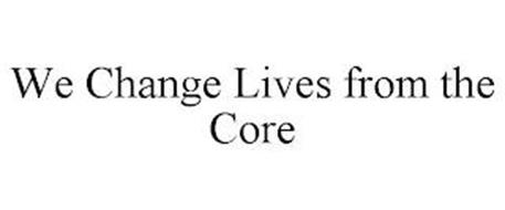 WE CHANGE LIVES FROM THE CORE