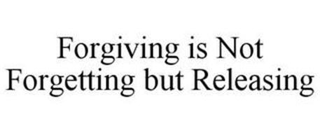 FORGIVING IS NOT FORGETTING BUT RELEASING