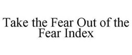 TAKE THE FEAR OUT OF THE FEAR INDEX