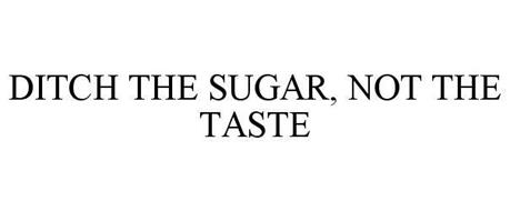 DITCH THE SUGAR, NOT THE TASTE