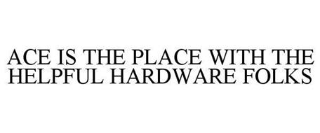 ACE IS THE PLACE WITH THE HELPFUL HARDWARE FOLKS