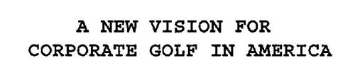 A NEW VISION FOR CORPORATE GOLF IN AMERICA