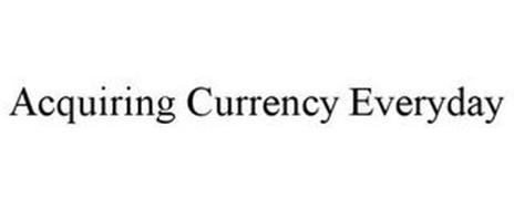 ACQUIRING CURRENCY EVERYDAY