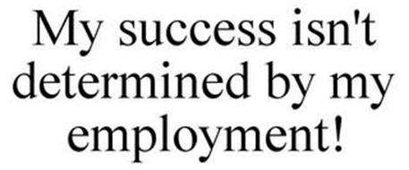 MY SUCCESS ISN'T DETERMINED BY MY EMPLOYMENT!