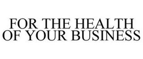 FOR THE HEALTH OF YOUR BUSINESS