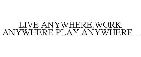 LIVE ANYWHERE.WORK ANYWHERE.PLAY ANYWHERE...