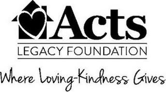 ACTS LEGACY FOUNDATION WHERE LOVING-KINDNESS GIVES