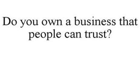 DO YOU OWN A BUSINESS THAT PEOPLE CAN TRUST?