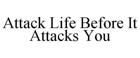 ATTACK LIFE BEFORE IT ATTACKS YOU
