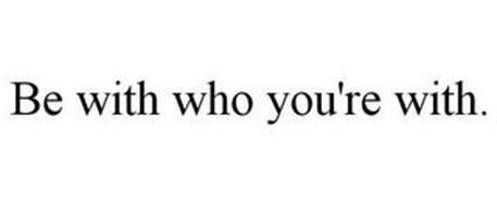 BE WITH WHO YOU'RE WITH.