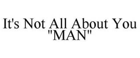 "IT'S NOT ALL ABOUT YOU ""MAN"""