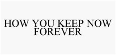 HOW YOU KEEP NOW FOREVER