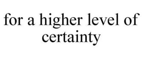 FOR A HIGHER LEVEL OF CERTAINTY