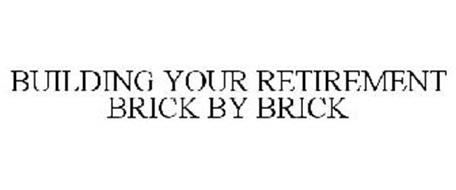 BUILDING YOUR RETIREMENT BRICK BY BRICK