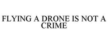 FLYING A DRONE IS NOT A CRIME