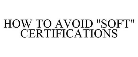 """HOW TO AVOID """"SOFT"""" CERTIFICATIONS"""