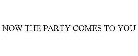 NOW THE PARTY COMES TO YOU