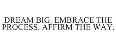 DREAM BIG. EMBRACE THE PROCESS. AFFIRM THE WAY.
