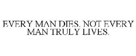 EVERY MAN DIES, NOT EVERY MAN TRULY LIVES Trademark of ...