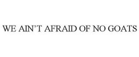 WE AIN'T AFRAID OF NO GOATS