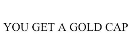 YOU GET A GOLD CAP