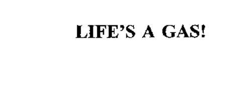 LIFE'S A GAS!