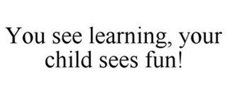 YOU SEE LEARNING, YOUR CHILD SEES FUN!