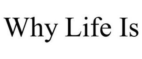 WHY LIFE IS