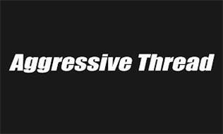 AGGRESSIVE THREAD