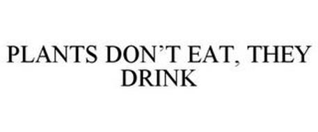 PLANTS DON'T EAT, THEY DRINK