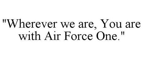 """WHEREVER WE ARE, YOU ARE WITH AIR FORCE ONE."""