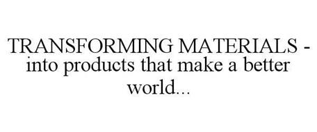 TRANSFORMING MATERIALS - INTO PRODUCTS THAT MAKE A BETTER WORLD...