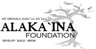 ALAKA'INA FOUNDATION HO'OMOHALA. KUKU'LU. HO'ULU. DEVELOP. BUILD. GROW.