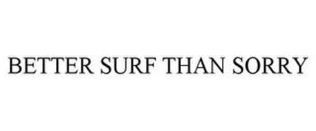 BETTER SURF THAN SORRY