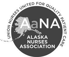 AANA ALASKA NURSES ASSOCIATION UNION NURSES UNITED FOR QUALITY PATIENT CARE