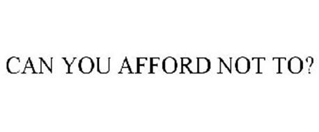 CAN YOU AFFORD NOT TO?