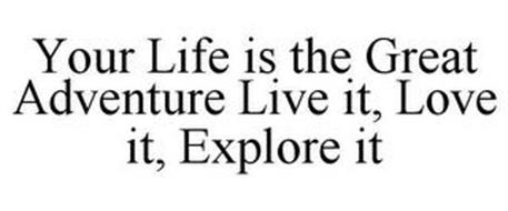 YOUR LIFE IS THE GREAT ADVENTURE LIVE IT, LOVE IT, EXPLORE IT